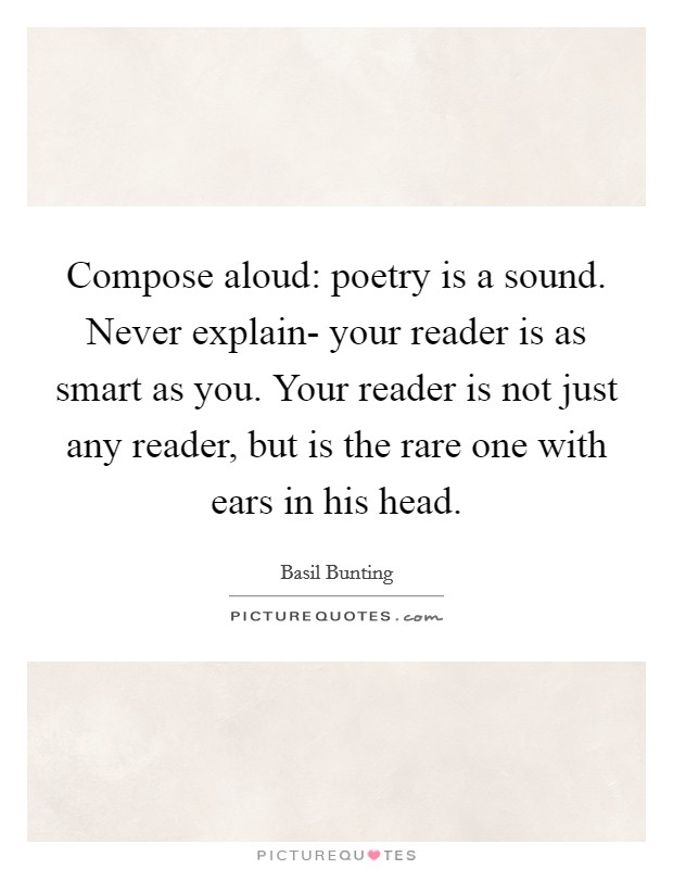 Compose aloud: poetry is a sound. Never explain- your reader is as smart as you. Your reader is not just any reader, but is the rare one with ears in his head Picture Quote #1