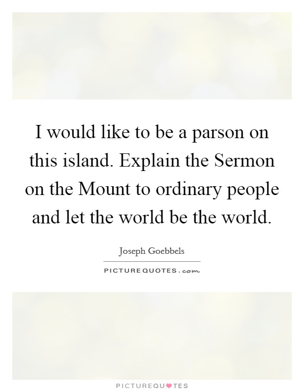I would like to be a parson on this island. Explain the Sermon on the Mount to ordinary people and let the world be the world Picture Quote #1