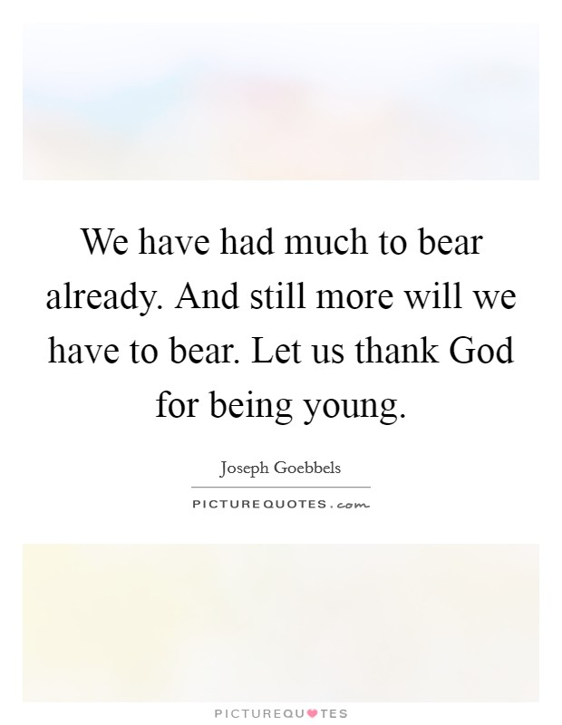 We have had much to bear already. And still more will we have to bear. Let us thank God for being young Picture Quote #1