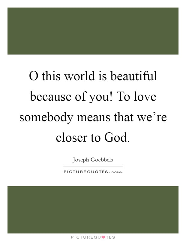 O this world is beautiful because of you! To love somebody means that we're closer to God Picture Quote #1