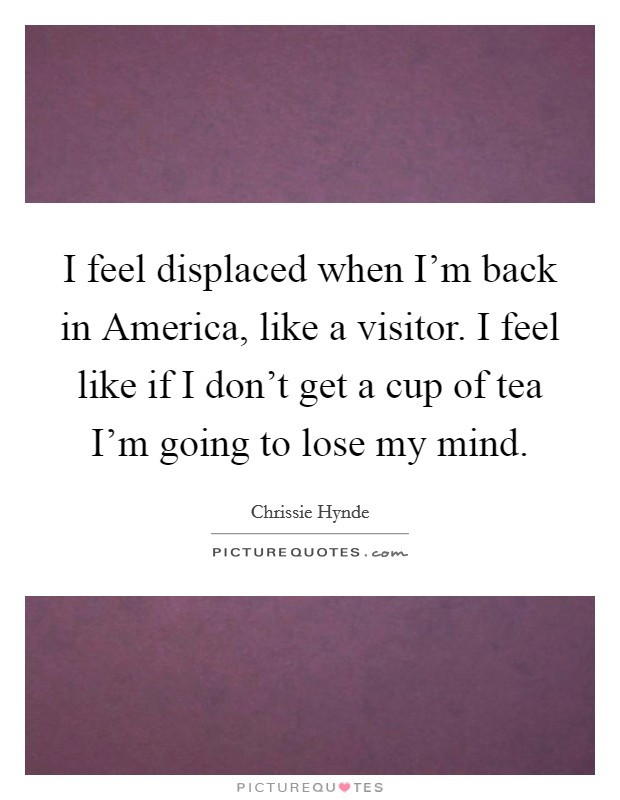 I feel displaced when I'm back in America, like a visitor. I feel like if I don't get a cup of tea I'm going to lose my mind Picture Quote #1