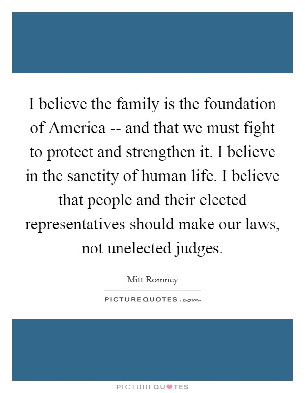 I believe the family is the foundation of America -- and that we must fight to protect and strengthen it. I believe in the sanctity of human life. I believe that people and their elected representatives should make our laws, not unelected judges Picture Quote #1