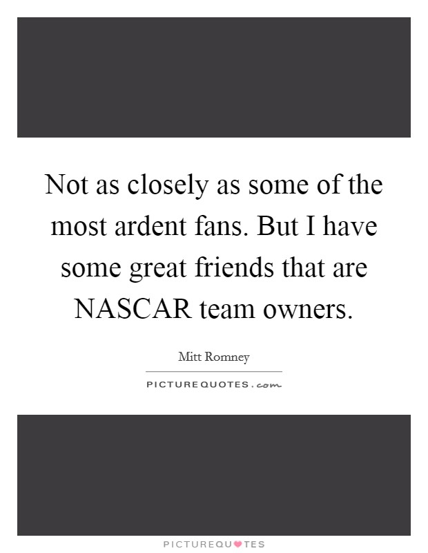 Not as closely as some of the most ardent fans. But I have some great friends that are NASCAR team owners Picture Quote #1