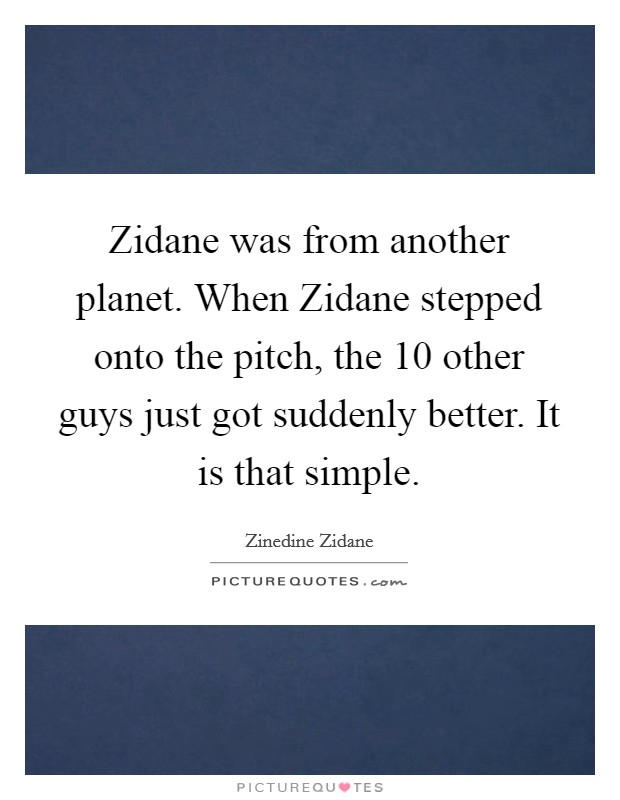 Zidane was from another planet. When Zidane stepped onto the pitch, the 10 other guys just got suddenly better. It is that simple Picture Quote #1