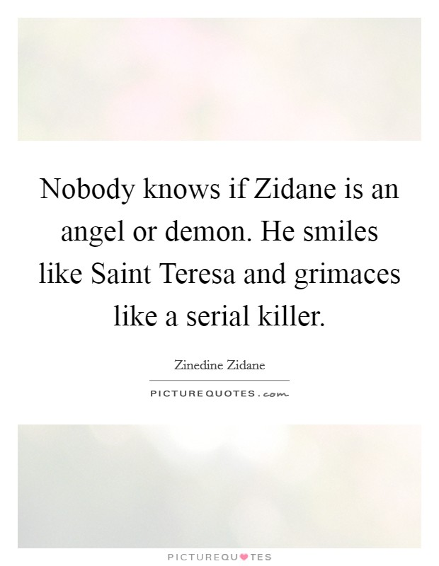 Nobody knows if Zidane is an angel or demon. He smiles like Saint Teresa and grimaces like a serial killer Picture Quote #1