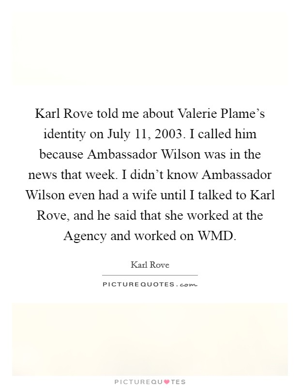 Karl Rove told me about Valerie Plame's identity on July 11, 2003. I called him because Ambassador Wilson was in the news that week. I didn't know Ambassador Wilson even had a wife until I talked to Karl Rove, and he said that she worked at the Agency and worked on WMD Picture Quote #1