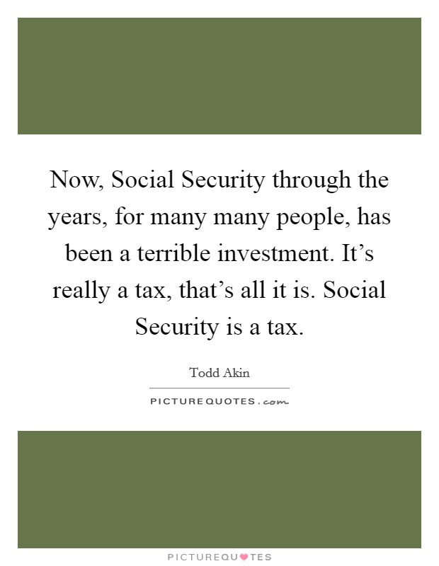Now, Social Security through the years, for many many people, has been a terrible investment. It's really a tax, that's all it is. Social Security is a tax Picture Quote #1