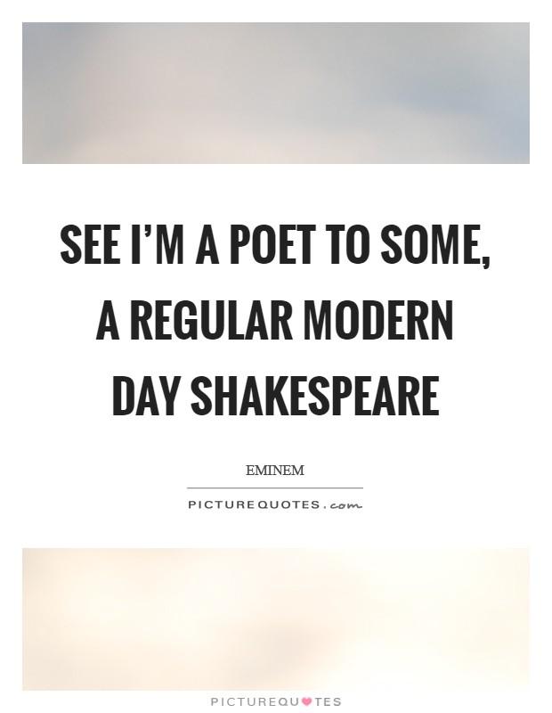 See I'm a poet to some, a regular modern day Shakespeare Picture Quote #1