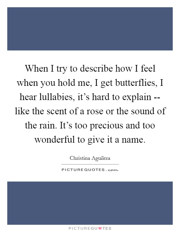 When I try to describe how I feel when you hold me, I get butterflies, I hear lullabies, it's hard to explain -- like the scent of a rose or the sound of the rain. It's too precious and too wonderful to give it a name Picture Quote #1