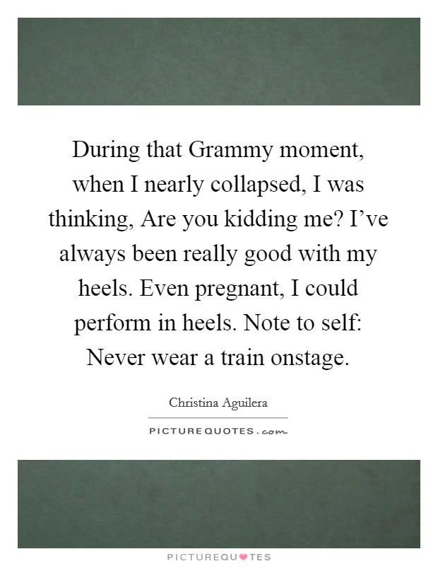 During that Grammy moment, when I nearly collapsed, I was thinking, Are you kidding me? I've always been really good with my heels. Even pregnant, I could perform in heels. Note to self: Never wear a train onstage Picture Quote #1