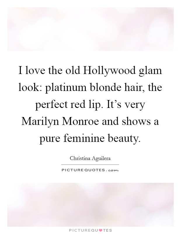 I love the old Hollywood glam look: platinum blonde hair, the perfect red lip. It's very Marilyn Monroe and shows a pure feminine beauty Picture Quote #1