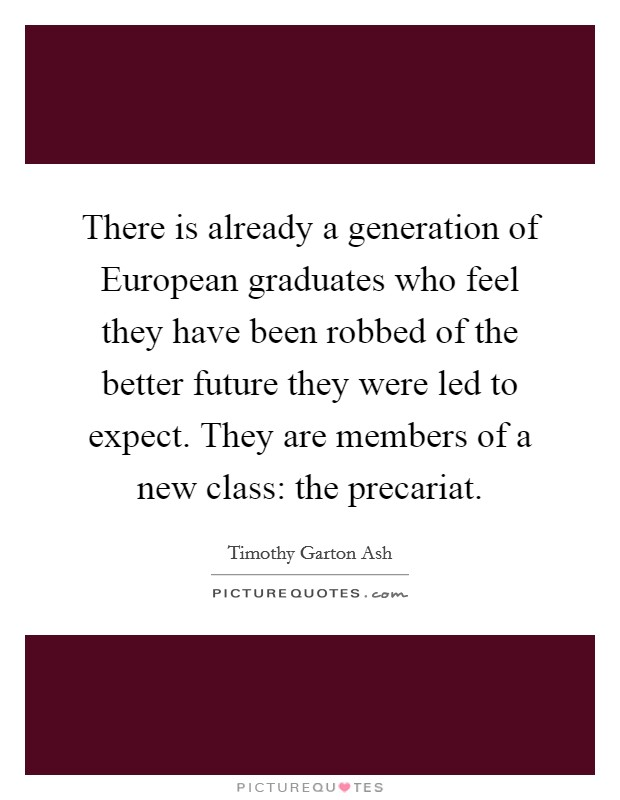 There is already a generation of European graduates who feel they have been robbed of the better future they were led to expect. They are members of a new class: the precariat Picture Quote #1