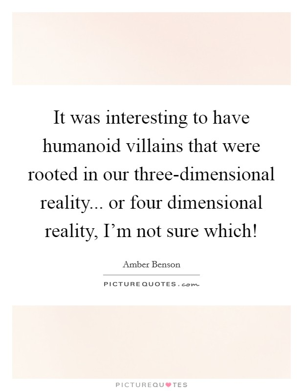 It was interesting to have humanoid villains that were rooted in our three-dimensional reality... or four dimensional reality, I'm not sure which! Picture Quote #1