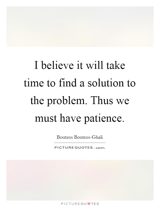 I believe it will take time to find a solution to the problem. Thus we must have patience Picture Quote #1