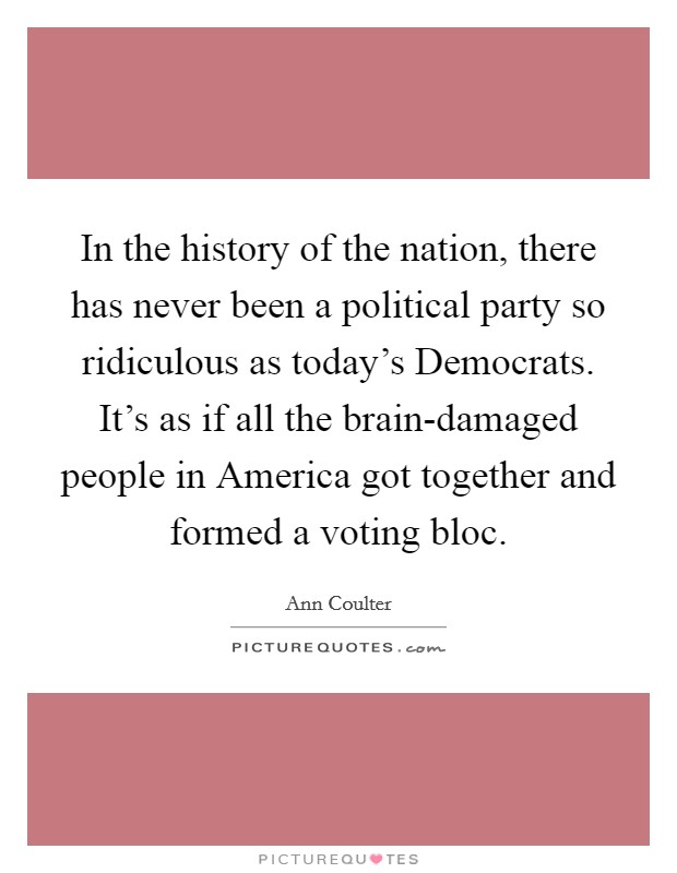 In the history of the nation, there has never been a political party so ridiculous as today's Democrats. It's as if all the brain-damaged people in America got together and formed a voting bloc Picture Quote #1