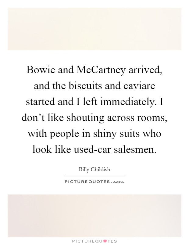 Bowie and McCartney arrived, and the biscuits and caviare started and I left immediately. I don't like shouting across rooms, with people in shiny suits who look like used-car salesmen Picture Quote #1