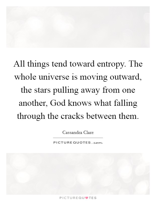 All things tend toward entropy. The whole universe is moving outward, the stars pulling away from one another, God knows what falling through the cracks between them Picture Quote #1