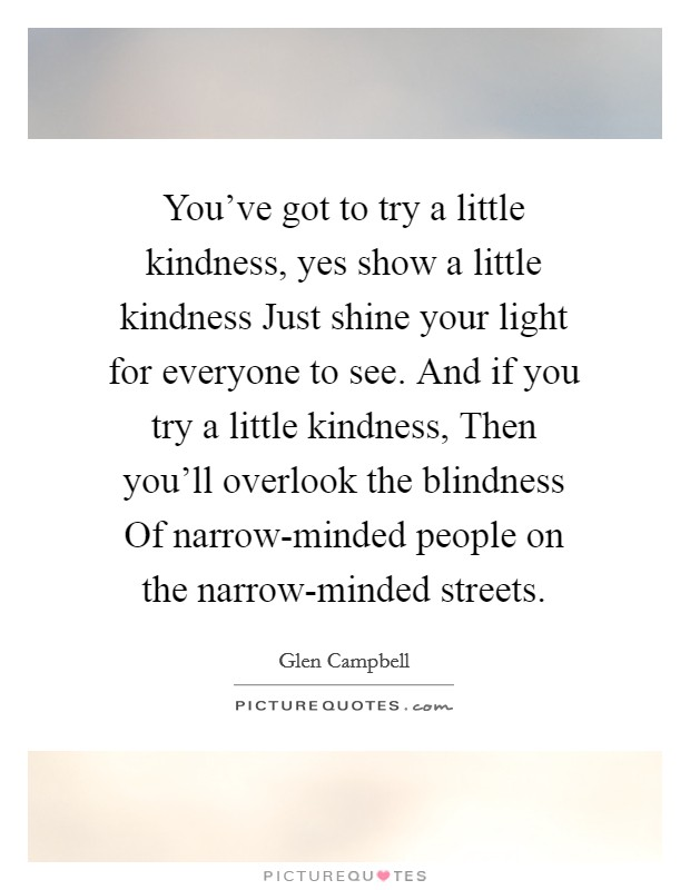 You've got to try a little kindness, yes show a little kindness Just shine your light for everyone to see. And if you try a little kindness, Then you'll overlook the blindness Of narrow-minded people on the narrow-minded streets Picture Quote #1