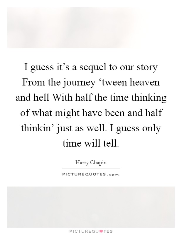 I guess it's a sequel to our story From the journey 'tween heaven and hell With half the time thinking of what might have been and half thinkin' just as well. I guess only time will tell Picture Quote #1