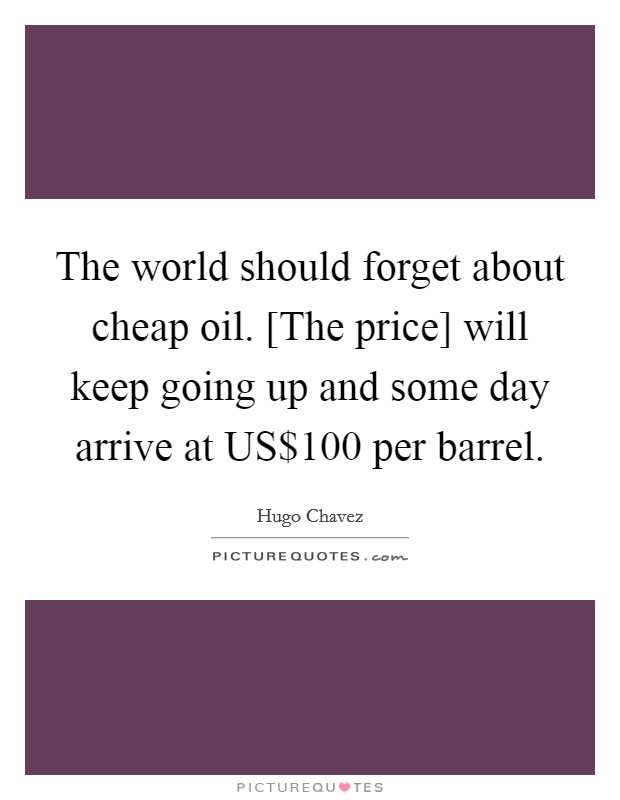 The world should forget about cheap oil. [The price] will keep going up and some day arrive at US$100 per barrel Picture Quote #1
