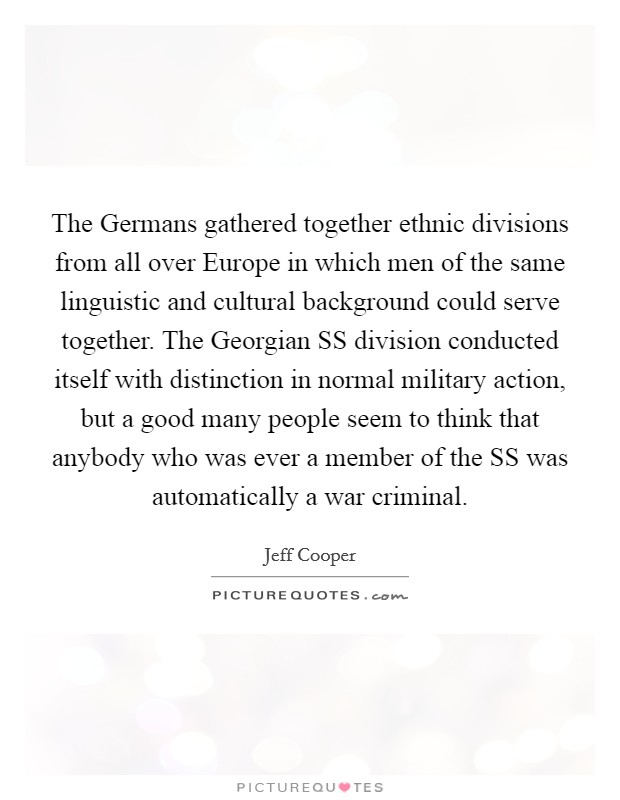 The Germans gathered together ethnic divisions from all over Europe in which men of the same linguistic and cultural background could serve together. The Georgian SS division conducted itself with distinction in normal military action, but a good many people seem to think that anybody who was ever a member of the SS was automatically a war criminal Picture Quote #1