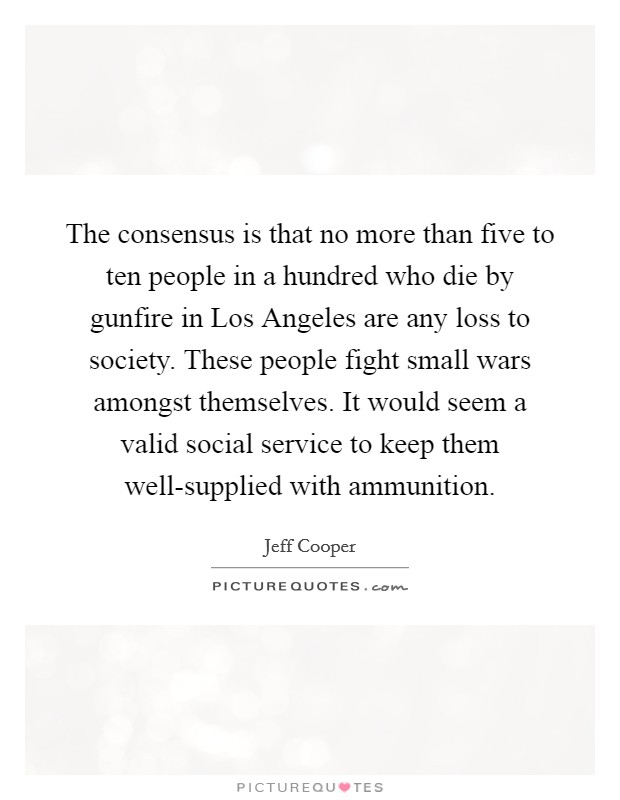 The consensus is that no more than five to ten people in a hundred who die by gunfire in Los Angeles are any loss to society. These people fight small wars amongst themselves. It would seem a valid social service to keep them well-supplied with ammunition Picture Quote #1