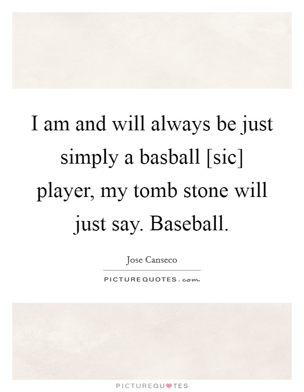 I am and will always be just simply a basball [sic] player, my tomb stone will just say. Baseball Picture Quote #1