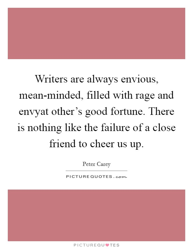 Writers are always envious, mean-minded, filled with rage and envyat other's good fortune. There is nothing like the failure of a close friend to cheer us up Picture Quote #1