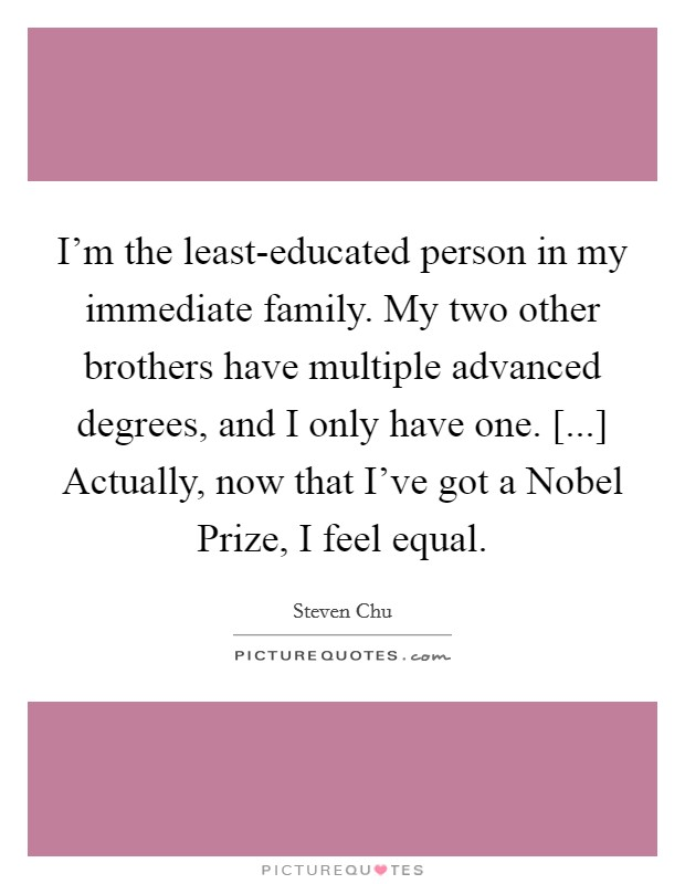 I'm the least-educated person in my immediate family. My two other brothers have multiple advanced degrees, and I only have one. [...] Actually, now that I've got a Nobel Prize, I feel equal Picture Quote #1