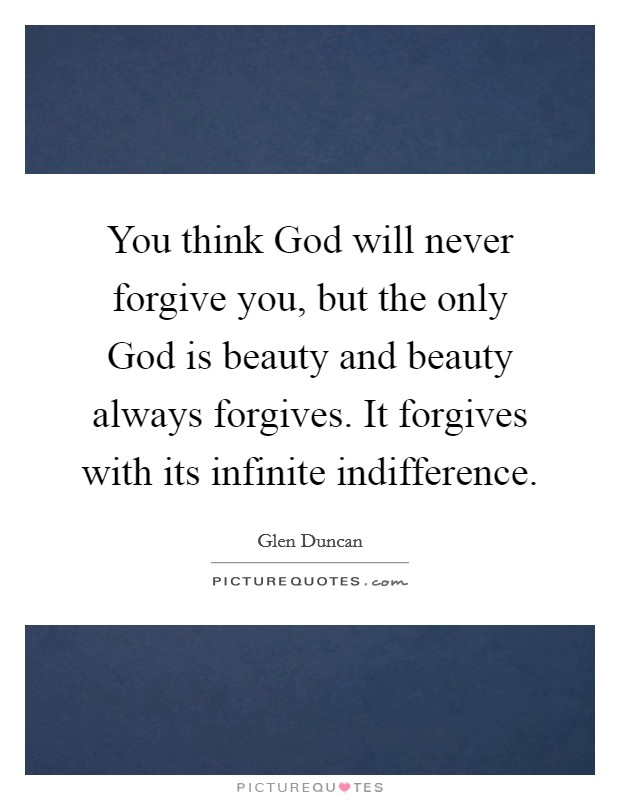 You think God will never forgive you, but the only God is beauty and beauty always forgives. It forgives with its infinite indifference Picture Quote #1
