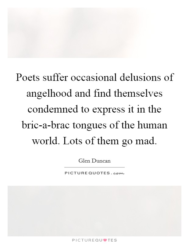 Poets suffer occasional delusions of angelhood and find themselves condemned to express it in the bric-a-brac tongues of the human world. Lots of them go mad Picture Quote #1
