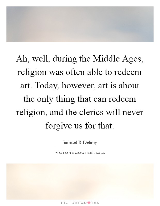 Ah, well, during the Middle Ages, religion was often able to redeem art. Today, however, art is about the only thing that can redeem religion, and the clerics will never forgive us for that Picture Quote #1