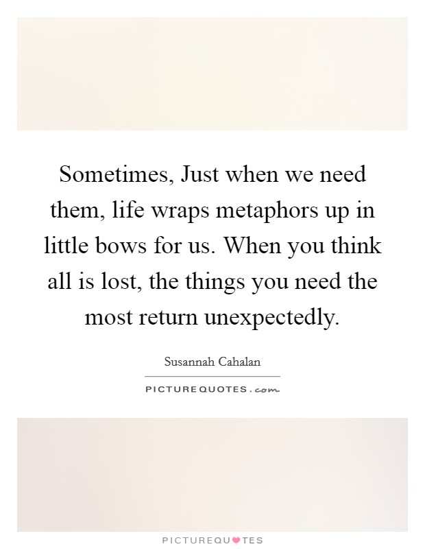 Sometimes, Just when we need them, life wraps metaphors up in little bows for us. When you think all is lost, the things you need the most return unexpectedly Picture Quote #1