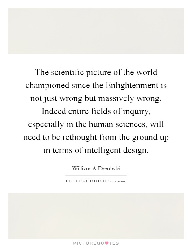 The scientific picture of the world championed since the Enlightenment is not just wrong but massively wrong. Indeed entire fields of inquiry, especially in the human sciences, will need to be rethought from the ground up in terms of intelligent design Picture Quote #1