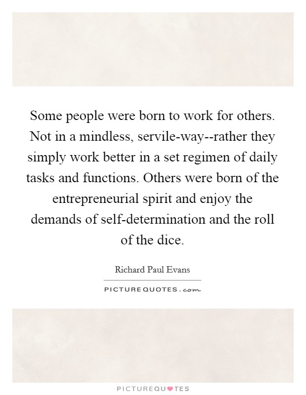 Some people were born to work for others. Not in a mindless, servile-way--rather they simply work better in a set regimen of daily tasks and functions. Others were born of the entrepreneurial spirit and enjoy the demands of self-determination and the roll of the dice Picture Quote #1