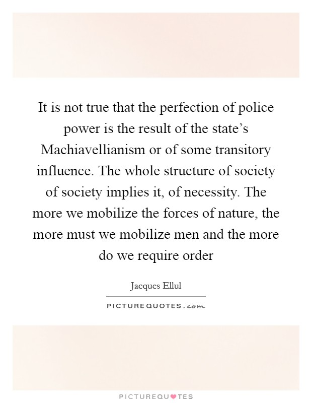 It is not true that the perfection of police power is the result of the state's Machiavellianism or of some transitory influence. The whole structure of society of society implies it, of necessity. The more we mobilize the forces of nature, the more must we mobilize men and the more do we require order Picture Quote #1