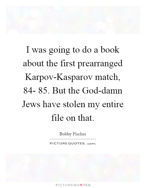 I was going to do a book about the first prearranged Karpov-Kasparov match,  84- 85. But the God-damn Jews have stolen my entire file on that Picture Quote #1