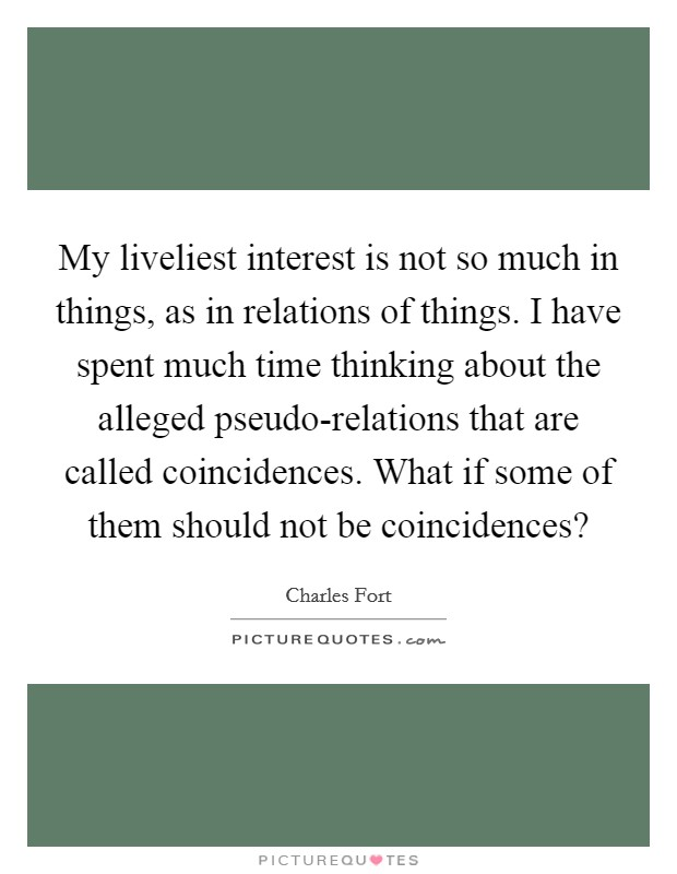 My liveliest interest is not so much in things, as in relations of things. I have spent much time thinking about the alleged pseudo-relations that are called coincidences. What if some of them should not be coincidences? Picture Quote #1