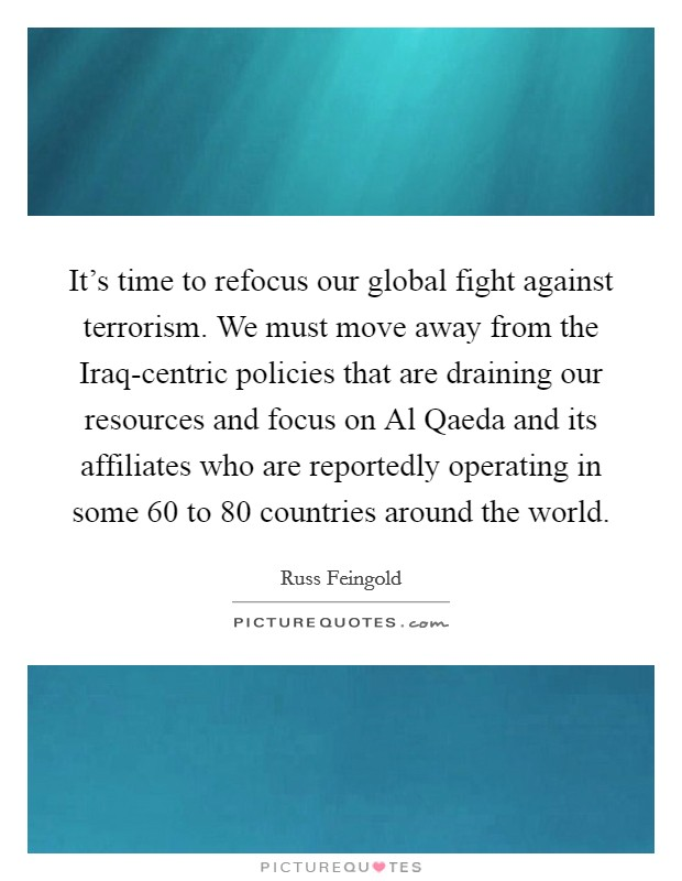 It's time to refocus our global fight against terrorism. We must move away from the Iraq-centric policies that are draining our resources and focus on Al Qaeda and its affiliates who are reportedly operating in some 60 to 80 countries around the world Picture Quote #1