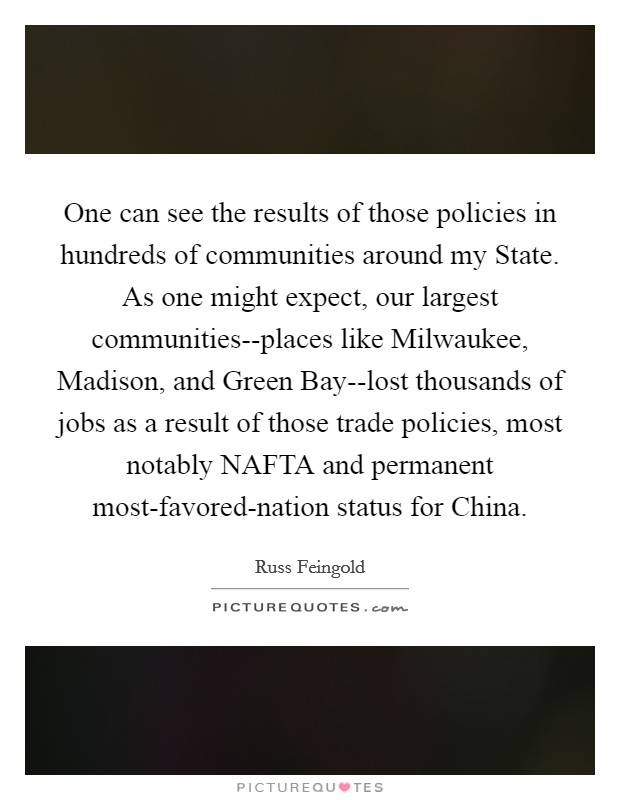 One can see the results of those policies in hundreds of communities around my State. As one might expect, our largest communities--places like Milwaukee, Madison, and Green Bay--lost thousands of jobs as a result of those trade policies, most notably NAFTA and permanent most-favored-nation status for China Picture Quote #1