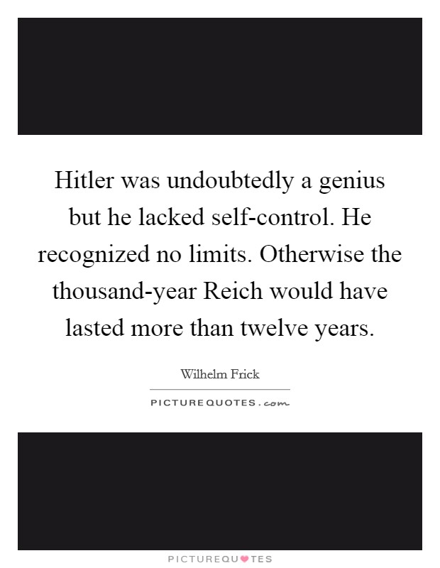 Hitler was undoubtedly a genius but he lacked self-control. He recognized no limits. Otherwise the thousand-year Reich would have lasted more than twelve years Picture Quote #1