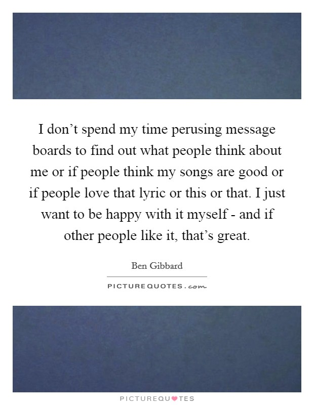 I don't spend my time perusing message boards to find out what people think about me or if people think my songs are good or if people love that lyric or this or that. I just want to be happy with it myself - and if other people like it, that's great Picture Quote #1