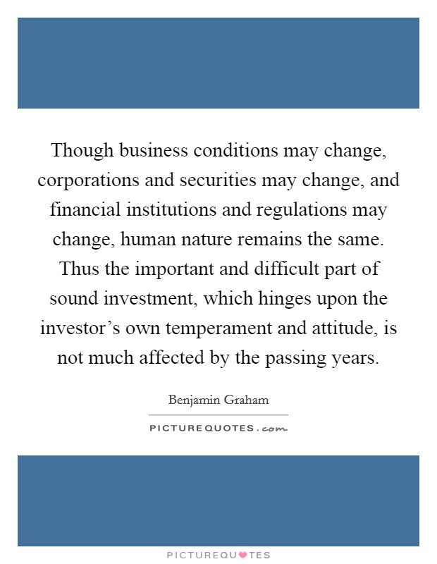 Though business conditions may change, corporations and securities may change, and financial institutions and regulations may change, human nature remains the same. Thus the important and difficult part of sound investment, which hinges upon the investor's own temperament and attitude, is not much affected by the passing years Picture Quote #1