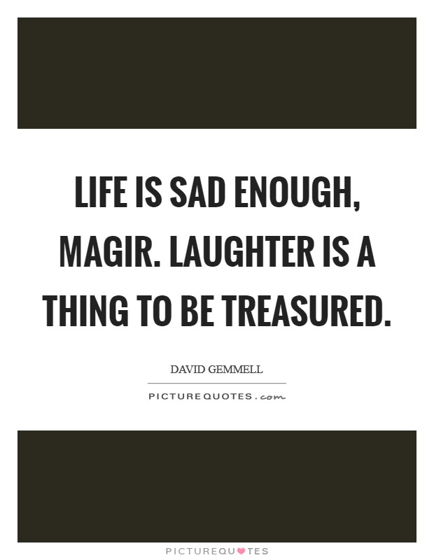 Life is sad enough, Magir. Laughter is a thing to be treasured Picture Quote #1