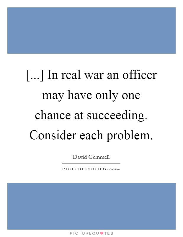 [...] In real war an officer may have only one chance at succeeding. Consider each problem Picture Quote #1