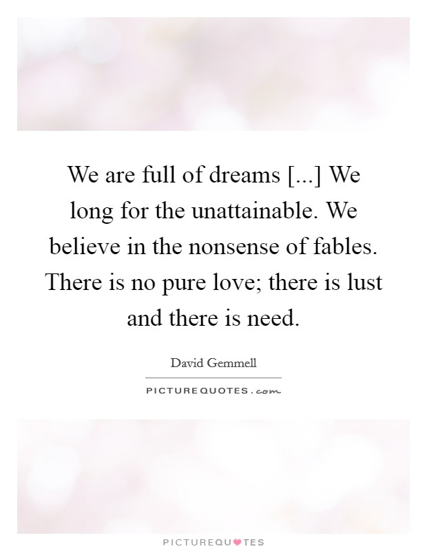 We are full of dreams [...] We long for the unattainable. We believe in the nonsense of fables. There is no pure love; there is lust and there is need Picture Quote #1