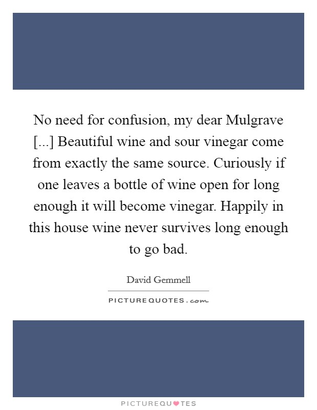 No need for confusion, my dear Mulgrave [...] Beautiful wine and sour vinegar come from exactly the same source. Curiously if one leaves a bottle of wine open for long enough it will become vinegar. Happily in this house wine never survives long enough to go bad Picture Quote #1