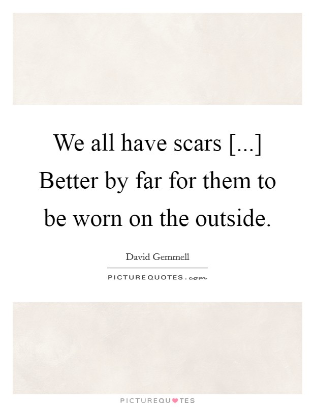We all have scars [...] Better by far for them to be worn on the outside Picture Quote #1