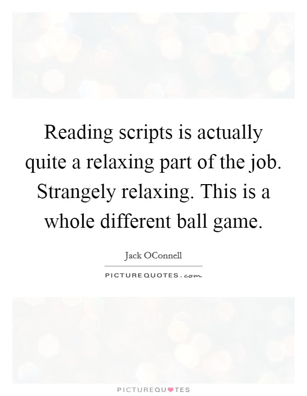 Reading scripts is actually quite a relaxing part of the job. Strangely relaxing. This is a whole different ball game Picture Quote #1