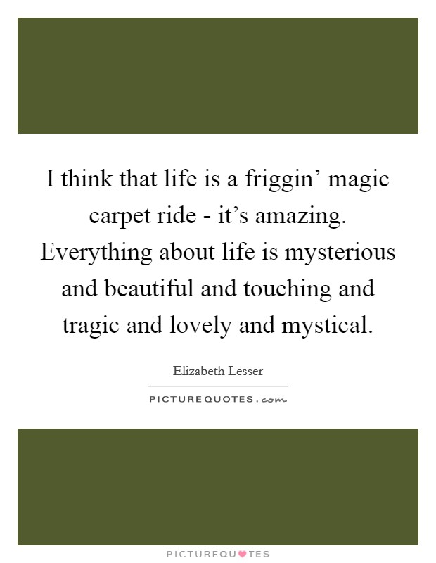 I think that life is a friggin' magic carpet ride - it's amazing. Everything about life is mysterious and beautiful and touching and tragic and lovely and mystical Picture Quote #1